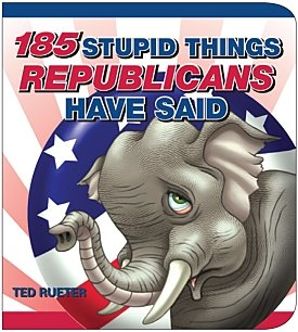 185 Stupid Things Republicans Have Said (Gift Book Idea)