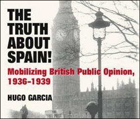 The Truth About Spain! Mobilizing British Public Opinion, 1936-1939 (Book Review)
